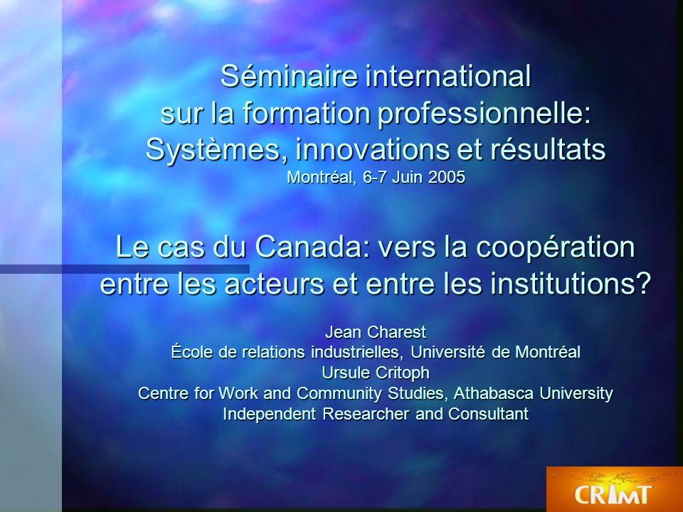 1 Séminaire international sur la formation professionnelle: Systèmes, innovations et résultats Montréal, 6-7 Juin 2005 Le cas du Canada: vers la coopération entre les acteurs et entre les institutions.