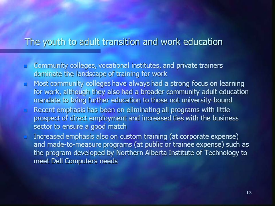 12 The youth to adult transition and work education n Community colleges, vocational institutes, and private trainers dominate the landscape of training for work n Most community colleges have always had a strong focus on learning for work, although they also had a broader community adult education mandate to bring further education to those not university-bound n Recent emphasis has been on eliminating all programs with little prospect of direct employment and increased ties with the business sector to ensure a good match n Increased emphasis also on custom training (at corporate expense) and made-to-measure programs (at public or trainee expense) such as the program developed by Northern Alberta Institute of Technology to meet Dell Computers needs