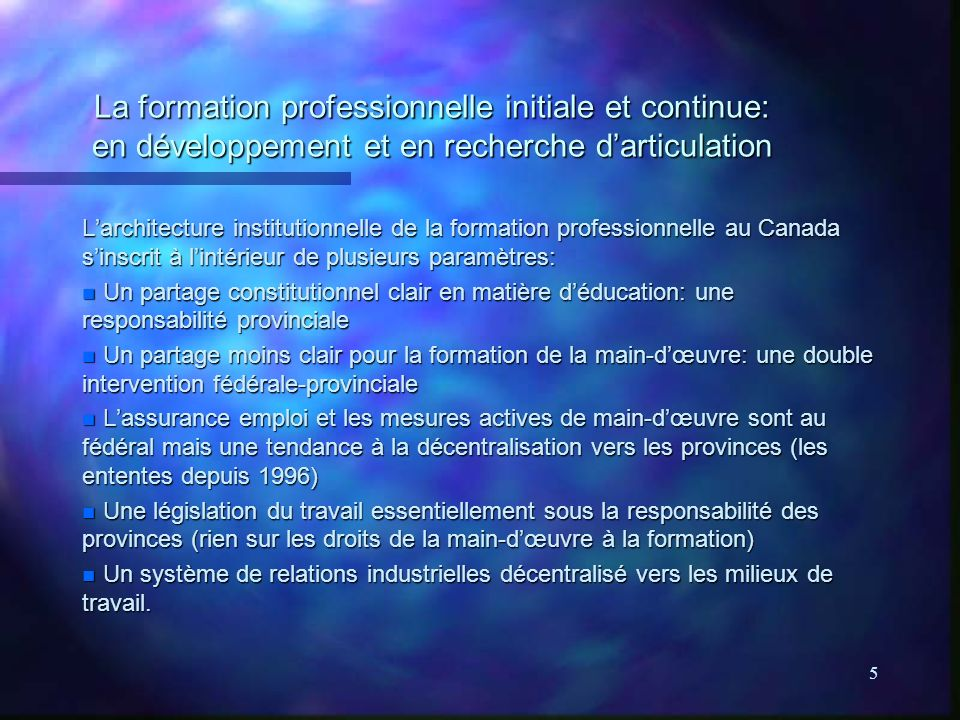 6 La formation professionnelle initiale et continue: en développement et en recherche darticulation (suite) Les ententes Canada-provinces sur les mesures actives: n Cover those elements of adult training received by those eligible for Employment Insurance, which is limited to those who meet certain past employment requirements n Majority of agreements were signed in 1996-1998; Ontario just signed an LMDA last month n Legislation remains federal, provinces either share or control decision- making and delivery n Examples: PEI - province sets priorities, HRSDC delivers; Alberta - province fully controls all aspects (within confines of legislatve framework)