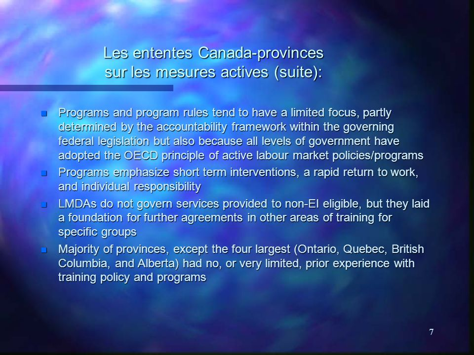 7 Les ententes Canada-provinces sur les mesures actives (suite): n Programs and program rules tend to have a limited focus, partly determined by the accountability framework within the governing federal legislation but also because all levels of government have adopted the OECD principle of active labour market policies/programs n Programs emphasize short term interventions, a rapid return to work, and individual responsibility n LMDAs do not govern services provided to non-EI eligible, but they laid a foundation for further agreements in other areas of training for specific groups n Majority of provinces, except the four largest (Ontario, Quebec, British Columbia, and Alberta) had no, or very limited, prior experience with training policy and programs