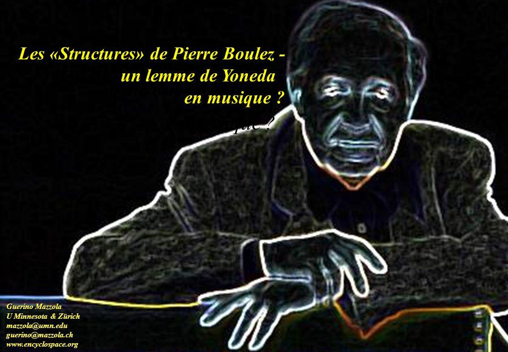 Les «Structures» de Pierre Boulez - un lemme de Yoneda en musique ? Guerino Mazzola U Minnesota & Zürich mazzola@umn.edu mazzola@umn.edu guerino@mazzo