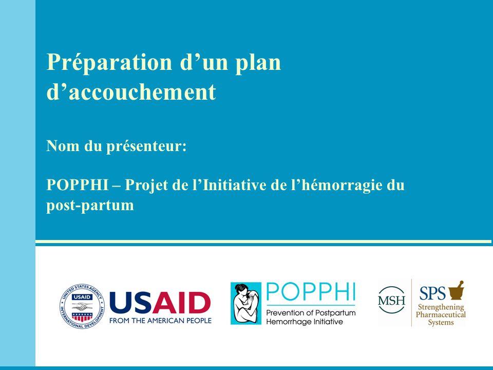 Préparation dun plan daccouchement Nom du présenteur: POPPHI – Projet de lInitiative de lhémorragie du post-partum