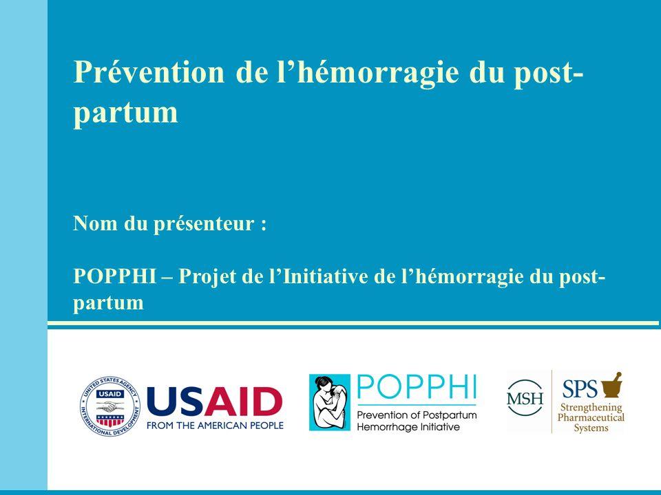 Prévention de lhémorragie du post- partum Nom du présenteur : POPPHI – Projet de lInitiative de lhémorragie du post- partum