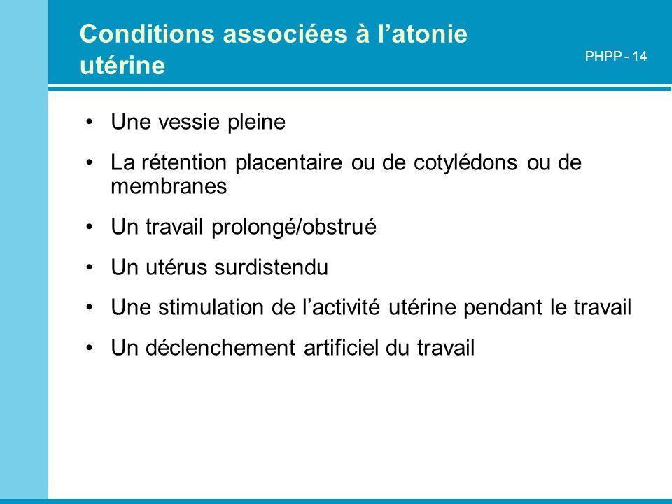 Conditions associées à latonie utérine Une vessie pleine La rétention placentaire ou de cotylédons ou de membranes Un travail prolongé/obstrué Un utér