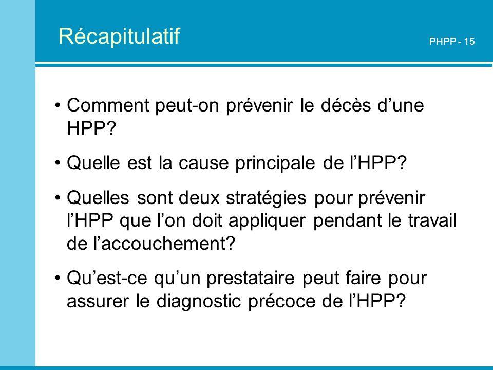 Récapitulatif PHPP - 15 Comment peut-on prévenir le décès dune HPP? Quelle est la cause principale de lHPP? Quelles sont deux stratégies pour prévenir