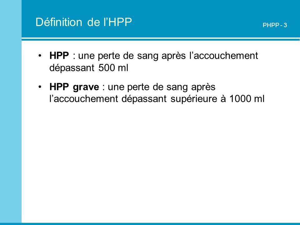 Définition de lHPP HPP : une perte de sang après laccouchement dépassant 500 ml HPP grave : une perte de sang après laccouchement dépassant supérieure