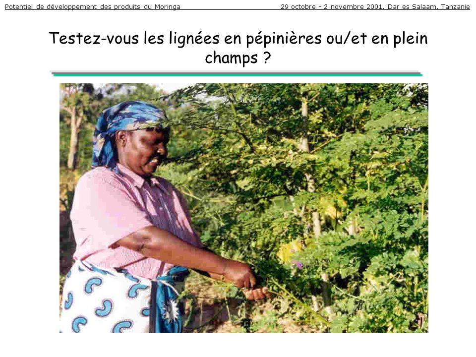 Testez-vous les lignées en pépinières ou/et en plein champs ? Potentiel de développement des produits du Moringa 29 octobre - 2 novembre 2001, Dar es