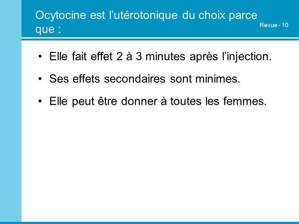 Ocytocine est lutérotonique du choix parce que : Elle fait effet 2 à 3 minutes après linjection. Ses effets secondaires sont minimes. Elle peut être d