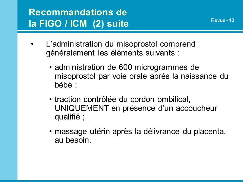 Recommandations de la FIGO / ICM (2) suite Ladministration du misoprostol comprend généralement les éléments suivants : administration de 600 microgrammes de misoprostol par voie orale après la naissance du bébé ; traction contrôlée du cordon ombilical, UNIQUEMENT en présence dun accoucheur qualifié ; massage utérin après la délivrance du placenta, au besoin.