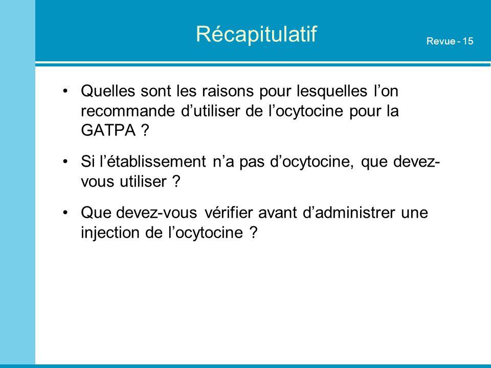 Récapitulatif Quelles sont les raisons pour lesquelles lon recommande dutiliser de locytocine pour la GATPA ? Si létablissement na pas docytocine, que