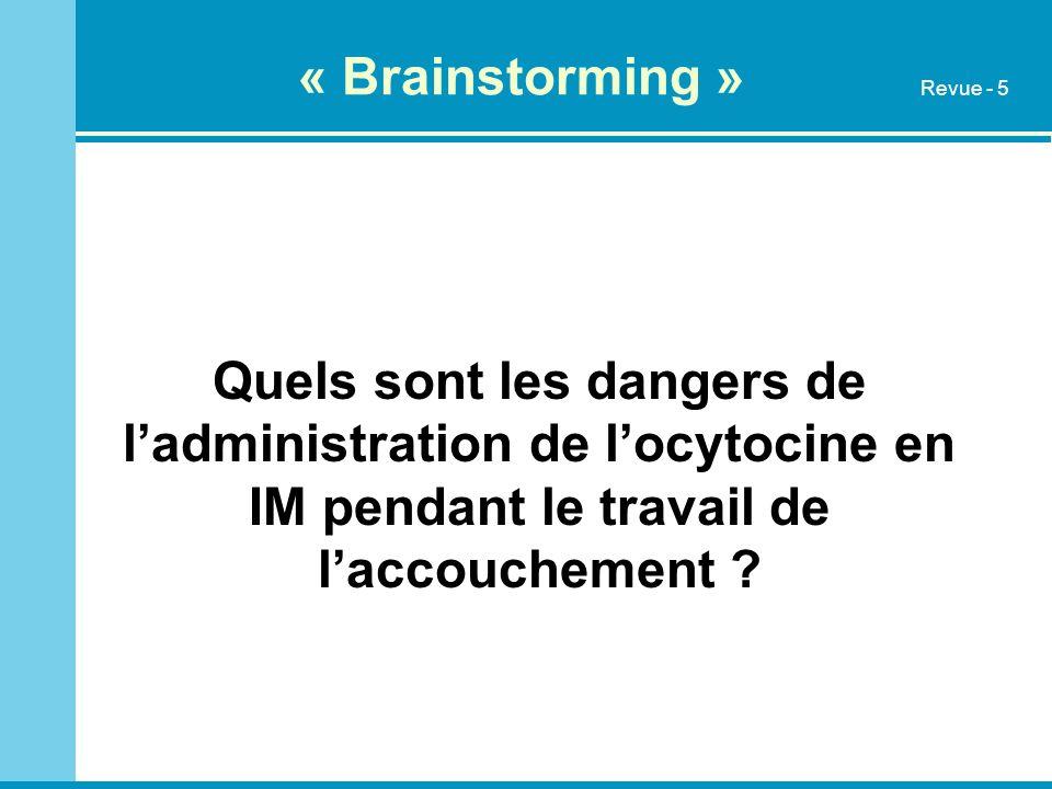 « Brainstorming » Quels sont les dangers de ladministration de locytocine en IM pendant le travail de laccouchement ? Revue - 5