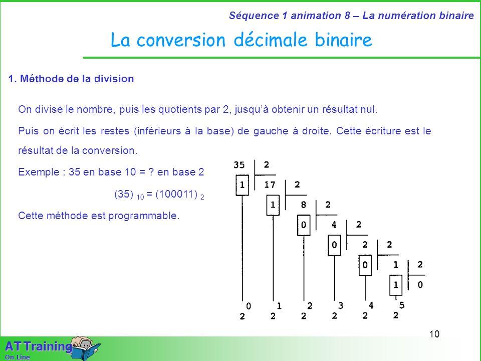 10 Séquence 1 animation 8 – La numération binaire A T Training On Line La conversion décimale binaire 1. Méthode de la division On divise le nombre, p