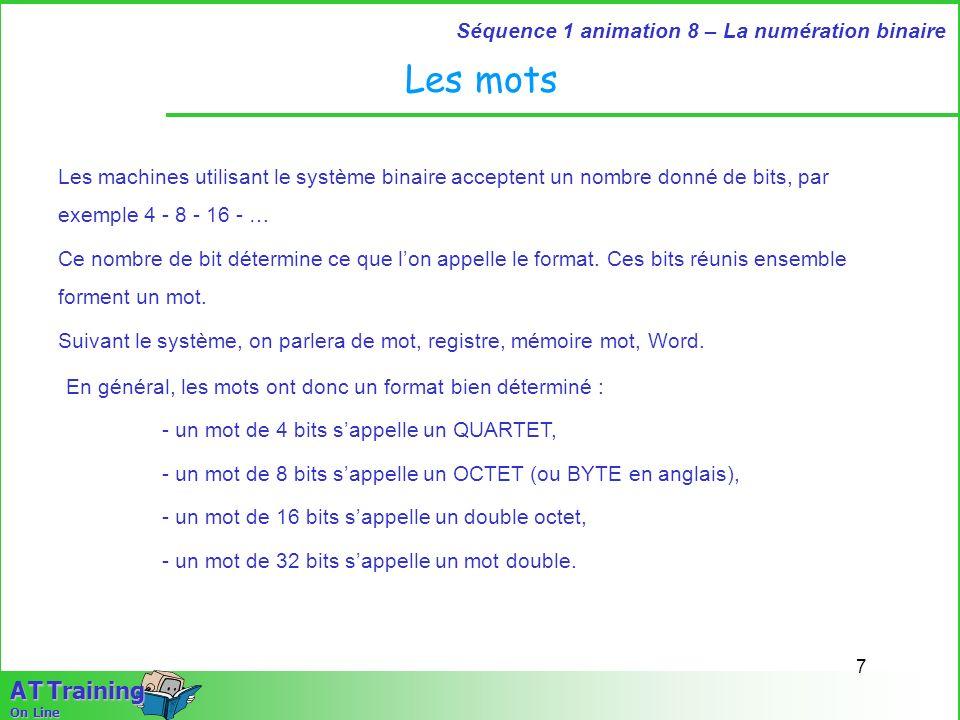 8 Séquence 1 animation 8 – La numération binaire A T Training On Line Les mots En général, les mots ont donc un format (nombre de bits) bien déterminé et ils leur peuvent représenter une valeur numérique maximum FormatNom (en anglais)Valeur maxi 4 bitsQuartet0 à 15 8 bitsOctet (Byte)0 à 255 16 bitsMot ou double octet (Word)0 à 32767 32 bitsMot double (Double word)0 à 4294967295