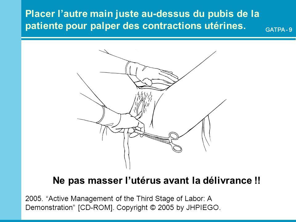 Placer lautre main juste au-dessus du pubis de la patiente pour palper des contractions utérines. 2005. Active Management of the Third Stage of Labor: