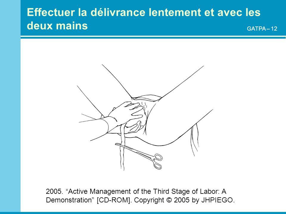 Effectuer la délivrance lentement et avec les deux mains 2005. Active Management of the Third Stage of Labor: A Demonstration [CD-ROM]. Copyright © 20
