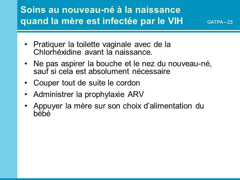 Soins au nouveau-né à la naissance quand la mère est infectée par le VIH Pratiquer la toilette vaginale avec de la Chlorhéxidine avant la naissance. N
