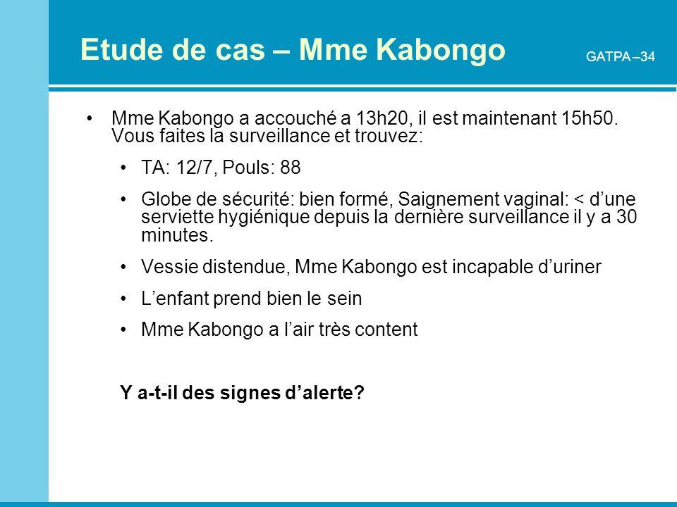 Etude de cas – Mme Kabongo Mme Kabongo a accouché a 13h20, il est maintenant 15h50. Vous faites la surveillance et trouvez: TA: 12/7, Pouls: 88 Globe