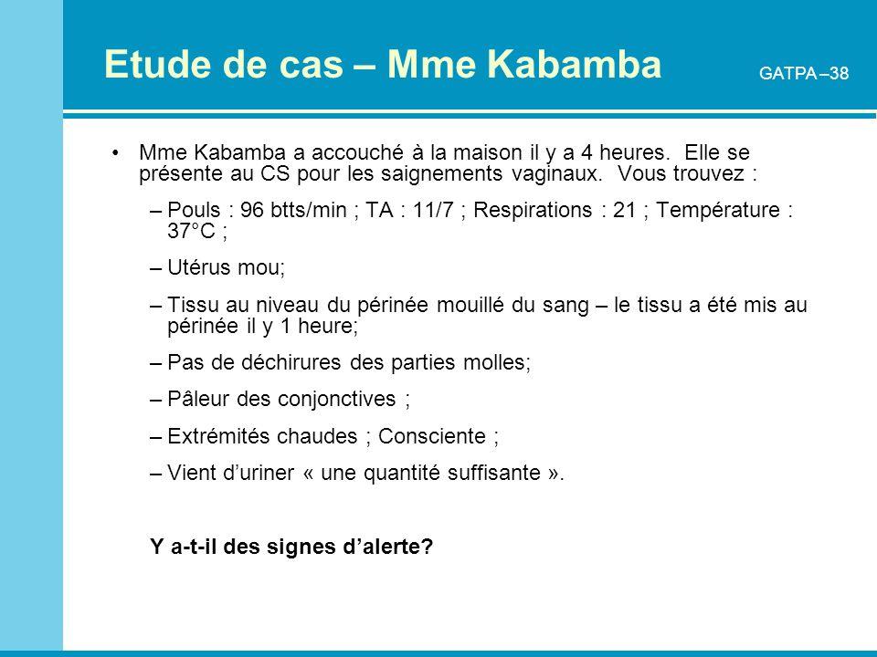 Etude de cas – Mme Kabamba Mme Kabamba a accouché à la maison il y a 4 heures. Elle se présente au CS pour les saignements vaginaux. Vous trouvez : –P