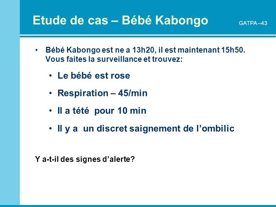 Etude de cas – Bébé Kabongo Bébé Kabongo est ne a 13h20, il est maintenant 15h50. Vous faites la surveillance et trouvez: Le bébé est rose Respiration