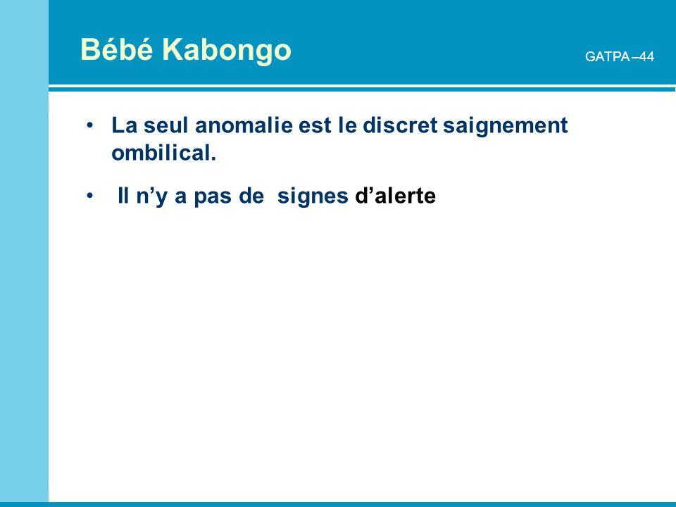 Bébé Kabongo La seul anomalie est le discret saignement ombilical. Il ny a pas de signes dalerte GATPA –44