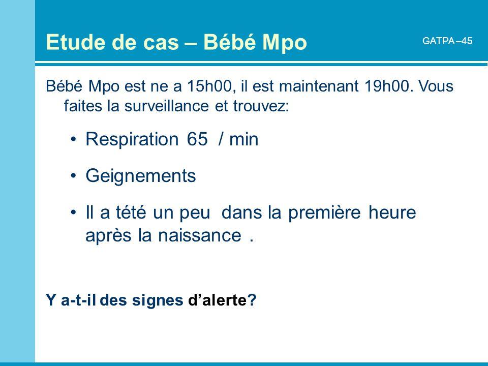Etude de cas – Bébé Mpo Bébé Mpo est ne a 15h00, il est maintenant 19h00. Vous faites la surveillance et trouvez: Respiration 65 / min Geignements Il
