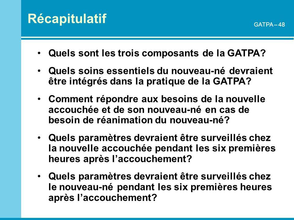 Récapitulatif GATPA – 48 Quels sont les trois composants de la GATPA? Quels soins essentiels du nouveau-né devraient être intégrés dans la pratique de