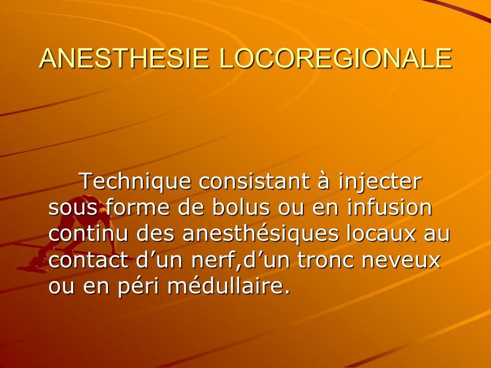 ANESTHESIE LOCOREGIONALE Technique consistant à injecter sous forme de bolus ou en infusion continu des anesthésiques locaux au contact dun nerf,dun tronc neveux ou en péri médullaire.