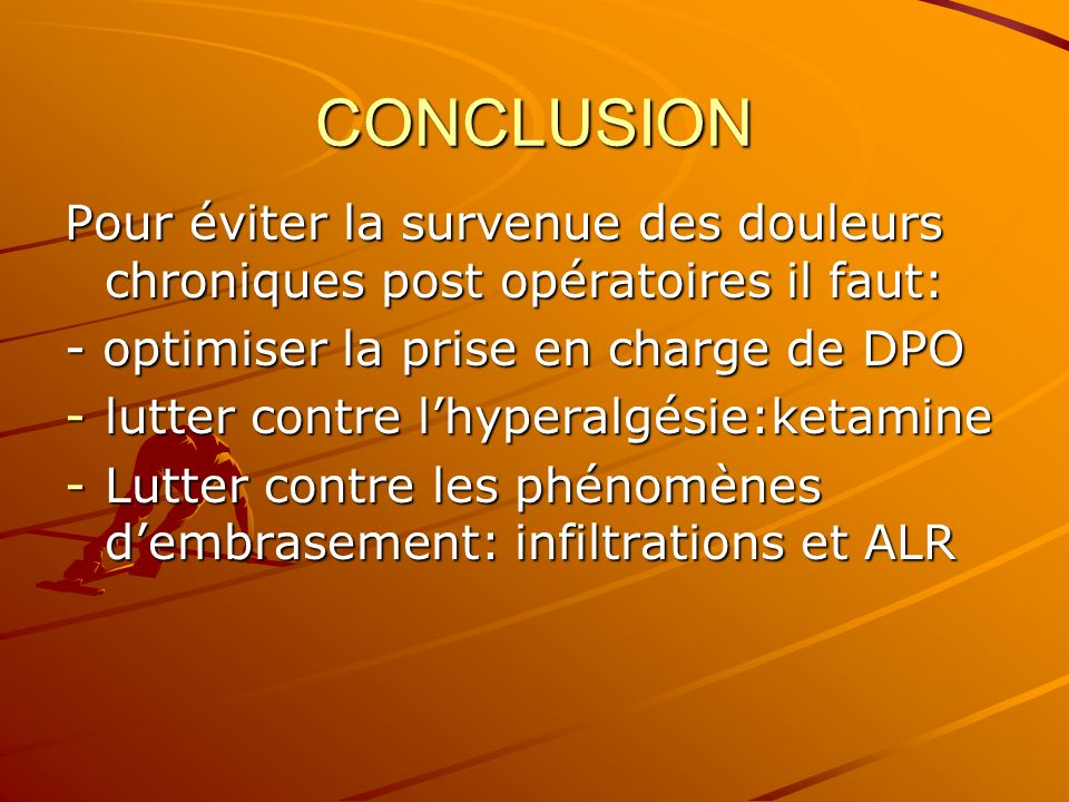 CONCLUSION Pour éviter la survenue des douleurs chroniques post opératoires il faut: - optimiser la prise en charge de DPO -lutter contre lhyperalgési