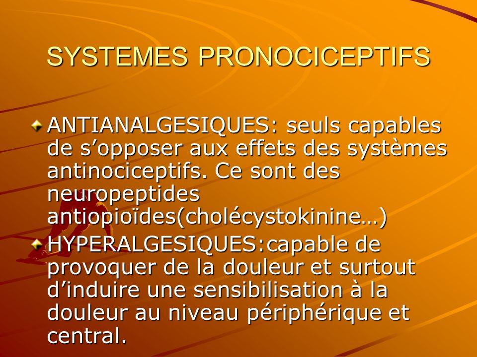 SYSTEMES PRONOCICEPTIFS ANTIANALGESIQUES: seuls capables de sopposer aux effets des systèmes antinociceptifs. Ce sont des neuropeptides antiopioïdes(c