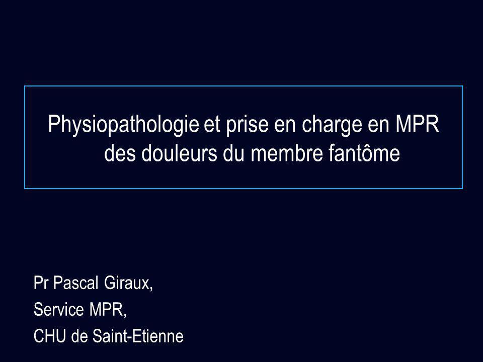 Physiopathologie et prise en charge en MPR des douleurs du membre fantôme Pr Pascal Giraux, Service MPR, CHU de Saint-Etienne