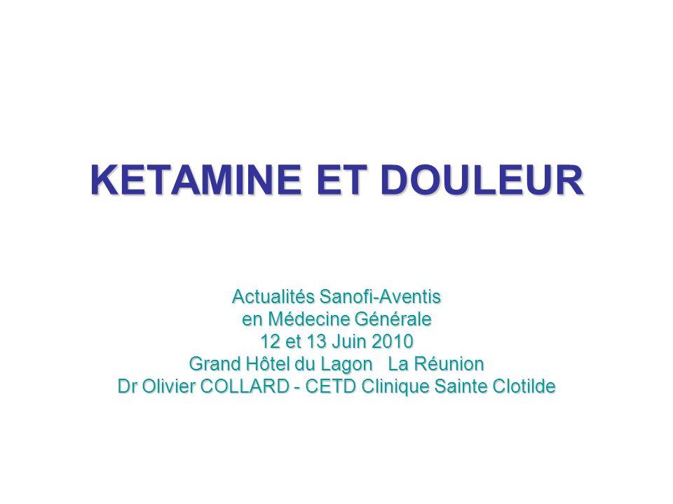 KETAMINE ET DOULEUR Actualités Sanofi-Aventis en Médecine Générale 12 et 13 Juin 2010 Grand Hôtel du Lagon La Réunion Dr Olivier COLLARD - CETD Cliniq
