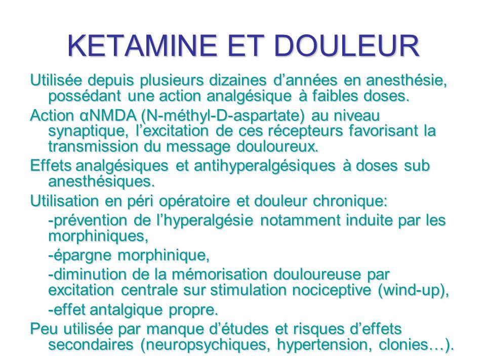 KETAMINE ET DOULEUR Utilisée depuis plusieurs dizaines dannées en anesthésie, possédant une action analgésique à faibles doses. Action αNMDA (N-méthyl