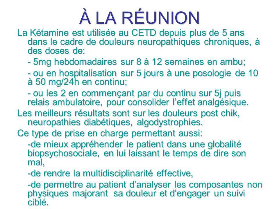 À LA RÉUNION La Kétamine est utilisée au CETD depuis plus de 5 ans dans le cadre de douleurs neuropathiques chroniques, à des doses de: - 5mg hebdomad