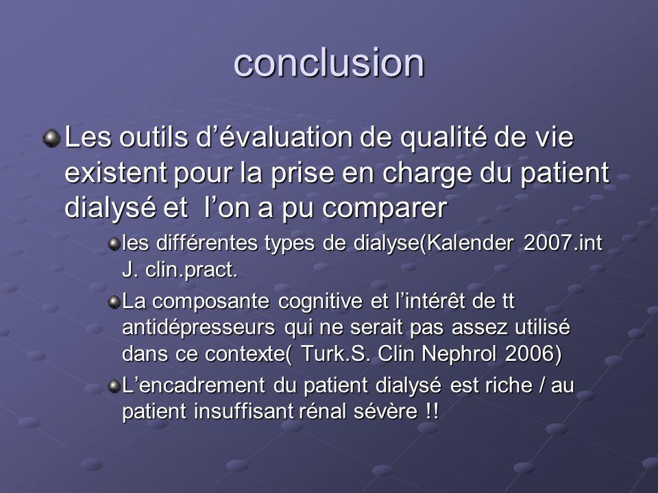conclusion Les outils dévaluation de qualité de vie existent pour la prise en charge du patient dialysé et lon a pu comparer les différentes types de dialyse(Kalender 2007.int J.