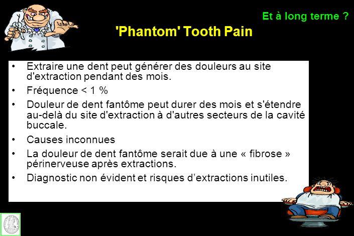 'Phantom' Tooth Pain Extraire une dent peut générer des douleurs au site d'extraction pendant des mois. Fréquence < 1 % Douleur de dent fantôme peut d