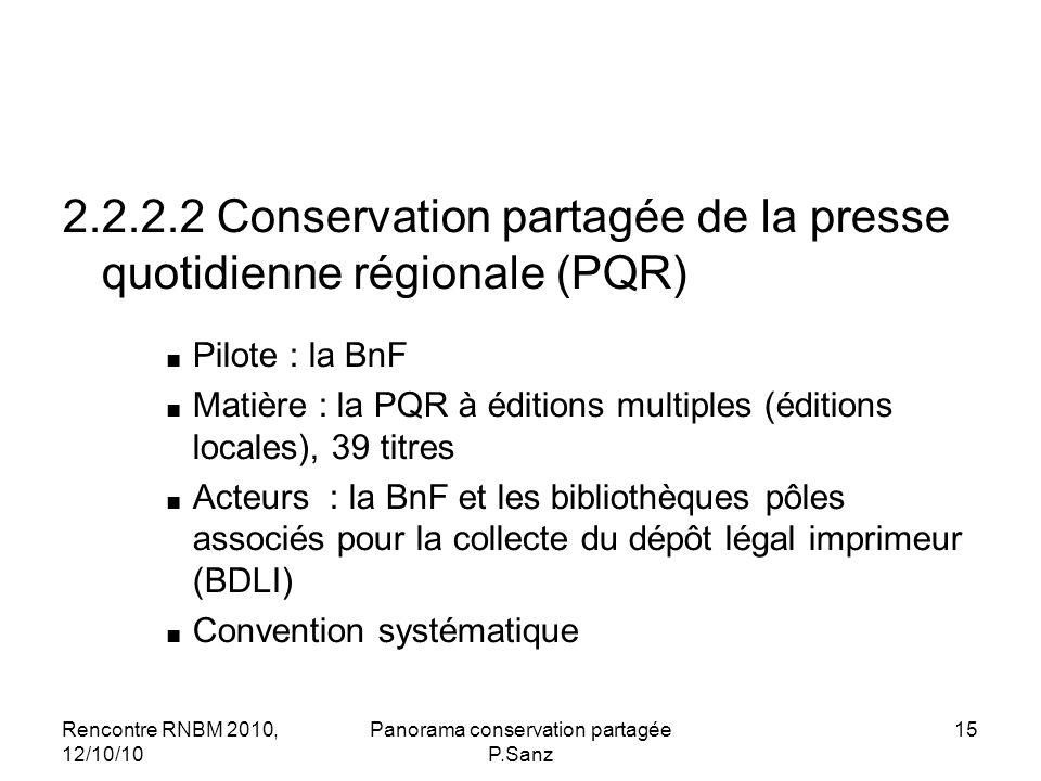 Rencontre RNBM 2010, 12/10/10 Panorama conservation partagée P.Sanz 15 2.2.2.2 Conservation partagée de la presse quotidienne régionale (PQR) Pilote : la BnF Matière : la PQR à éditions multiples (éditions locales), 39 titres Acteurs : la BnF et les bibliothèques pôles associés pour la collecte du dépôt légal imprimeur (BDLI) Convention systématique
