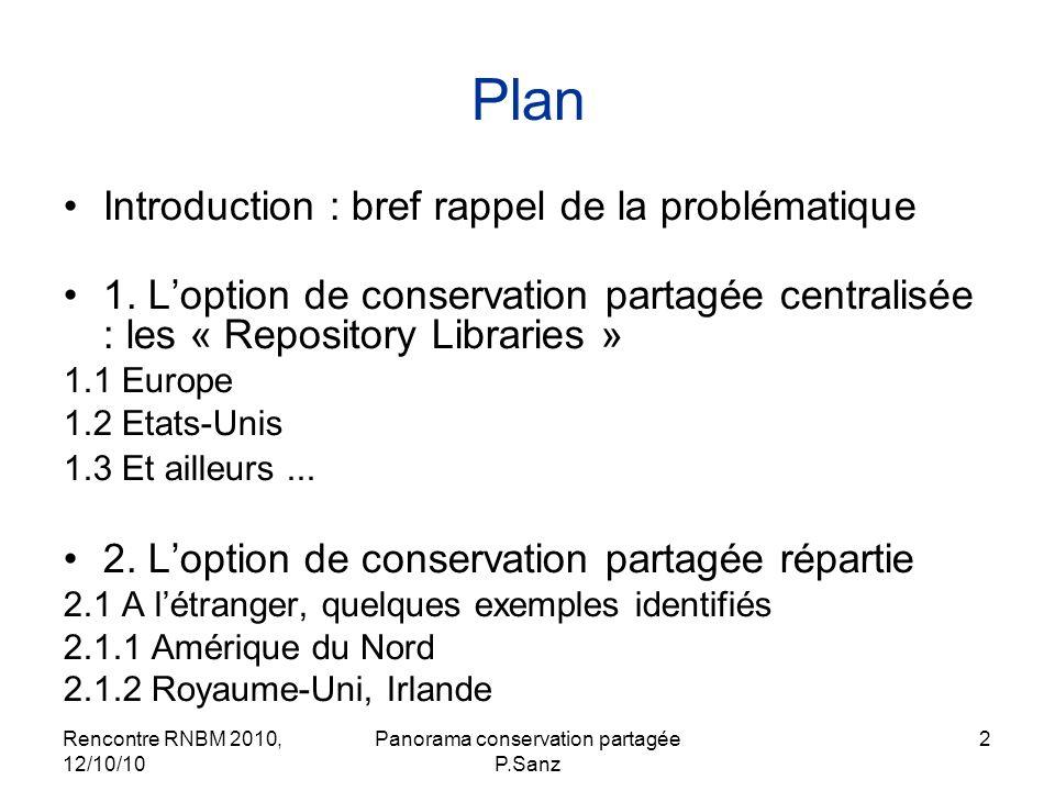 Rencontre RNBM 2010, 12/10/10 Panorama conservation partagée P.Sanz 3 Plan (suite) 2.2 En France 2.2.1 Acquisition et conservation partagées de la production régionale (Bourgogne) 2.2.2 Conservation partagée dun type de documents 2.2.2.1 Plans régionaux de conservation et délimination partagées des périodiques 2.2.2.2 Conservation partagée de la presse quotidienne régionale 2.2.3 Conservation partagée dun type de documents dans un segment éditorial ou une discipline 2.2.3.1 Conservation répartie des fonds jeunesse 2.2.3.2 Conservation partagée des périodiques de médecine (Ile-de- France) Conclusion : les enjeux de la conservation partagée