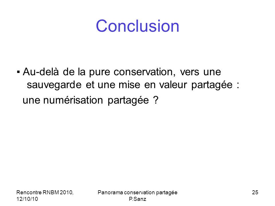 Rencontre RNBM 2010, 12/10/10 Panorama conservation partagée P.Sanz 25 Conclusion Au-delà de la pure conservation, vers une sauvegarde et une mise en valeur partagée : une numérisation partagée