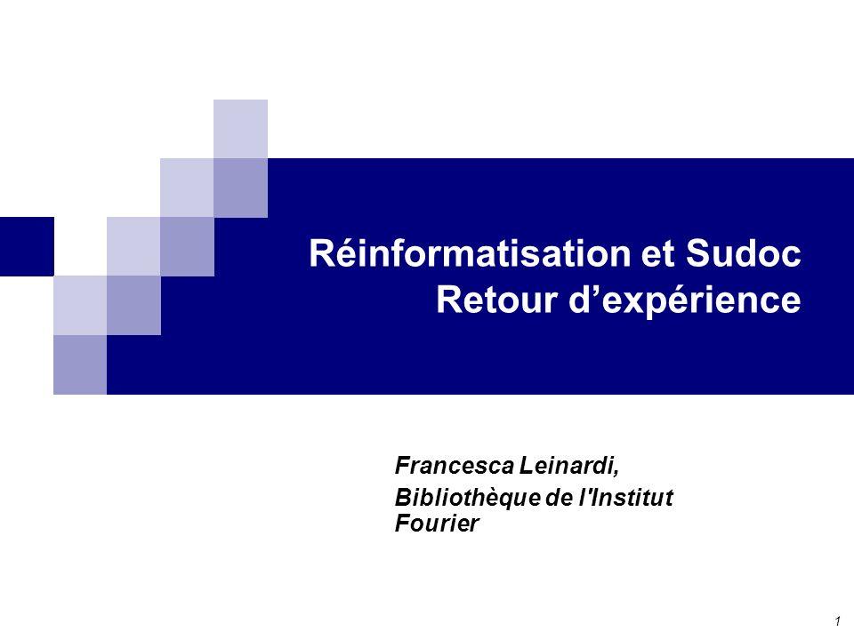 1 Réinformatisation et Sudoc Retour dexpérience Francesca Leinardi, Bibliothèque de l Institut Fourier