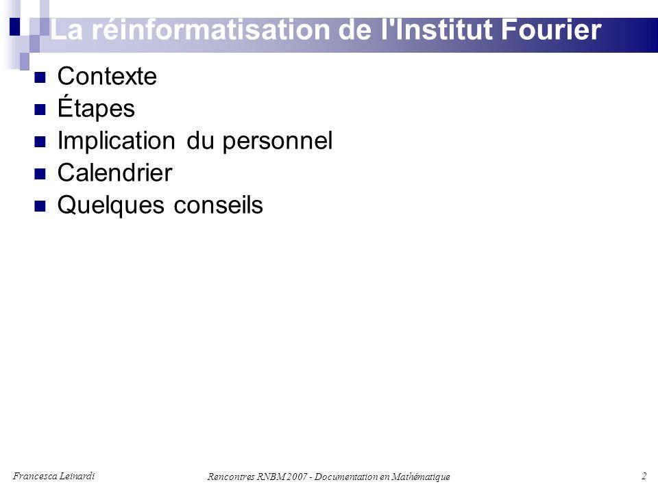 Francesca Leinardi 2 Rencontres RNBM 2007 - Documentation en Mathématique La réinformatisation de l Institut Fourier Contexte Étapes Implication du personnel Calendrier Quelques conseils