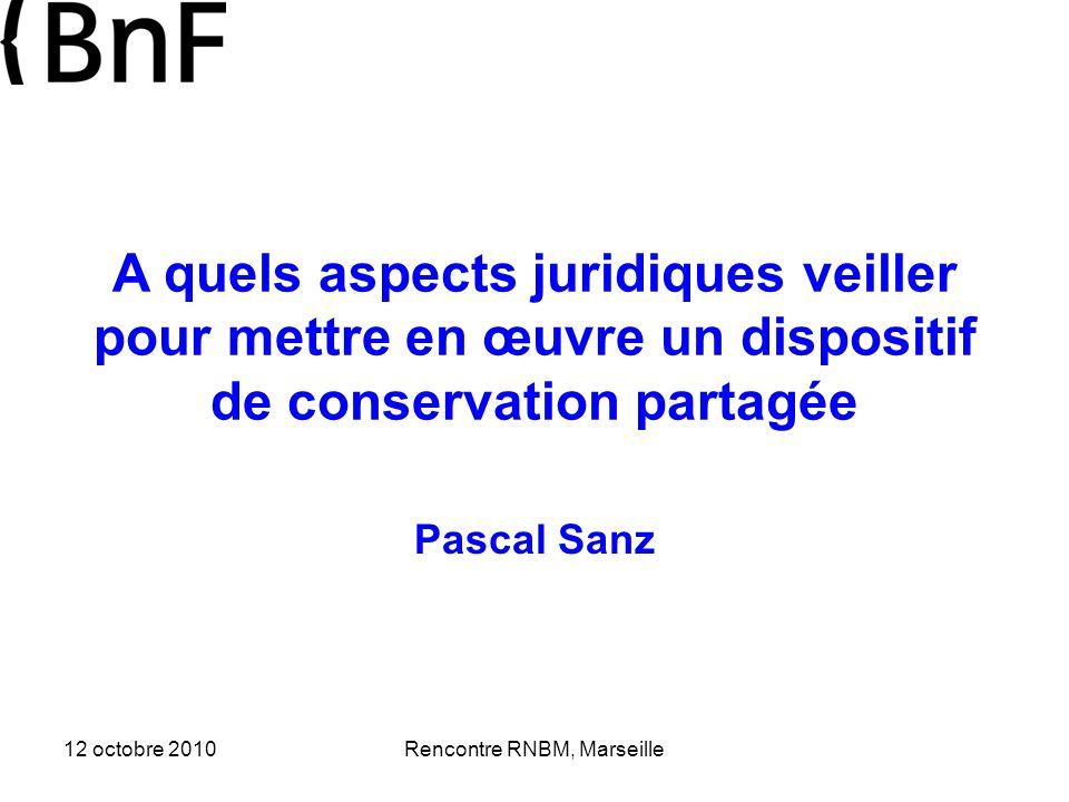 12 octobre 2010Rencontre RNBM, Marseille A quels aspects juridiques veiller pour mettre en œuvre un dispositif de conservation partagée Pascal Sanz
