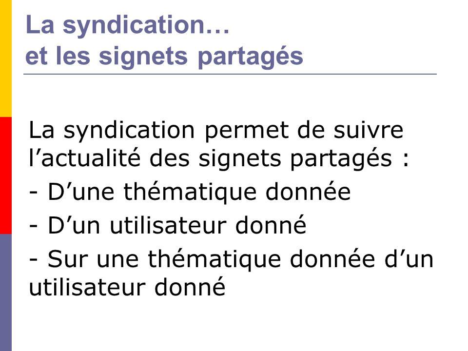 La syndication… et les signets partagés La syndication permet de suivre lactualité des signets partagés : - Dune thématique donnée - Dun utilisateur donné - Sur une thématique donnée dun utilisateur donné