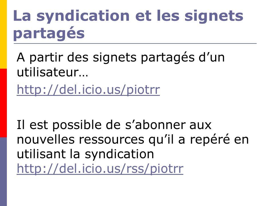 La syndication et les signets partagés A partir des signets partagés dun utilisateur… http://del.icio.us/piotrr Il est possible de sabonner aux nouvelles ressources quil a repéré en utilisant la syndication http://del.icio.us/rss/piotrr http://del.icio.us/rss/piotrr