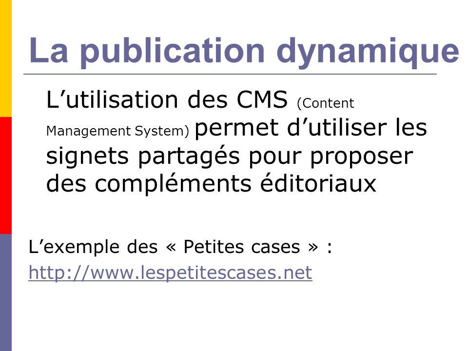 La publication dynamique Lutilisation des CMS (Content Management System) permet dutiliser les signets partagés pour proposer des compléments éditoriaux Lexemple des « Petites cases » : http://www.lespetitescases.net