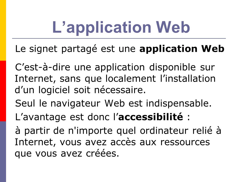 Lapplication Web Le signet partagé est une application Web Cest-à-dire une application disponible sur Internet, sans que localement linstallation dun