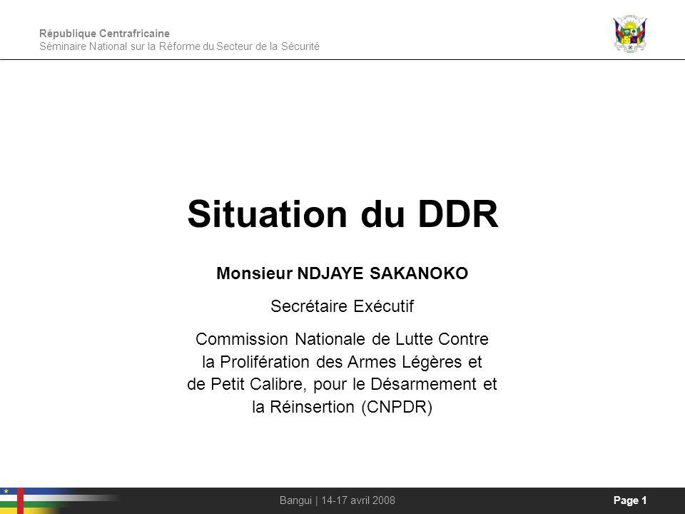 République Centrafricaine Séminaire National sur la Réforme du Secteur de la Sécurité Page 1Bangui | 14-17 avril 2008 Situation du DDR Monsieur NDJAYE