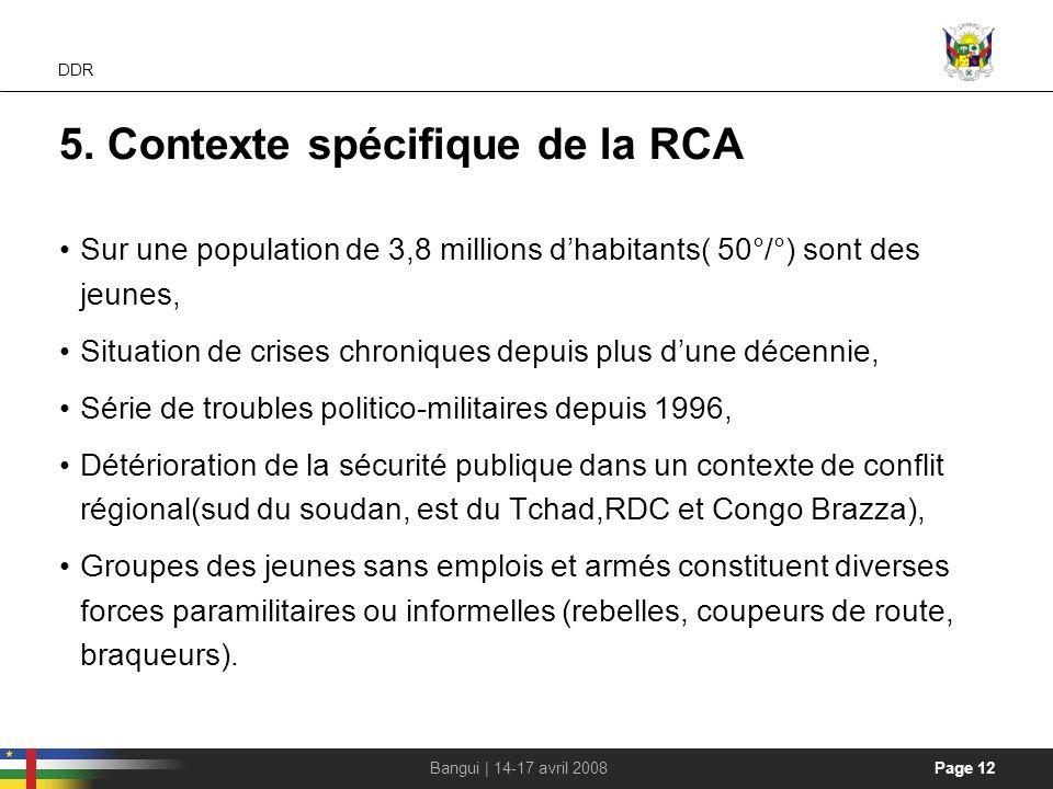 Page 12Bangui | 14-17 avril 2008 DDR 5. Contexte spécifique de la RCA Sur une population de 3,8 millions dhabitants( 50°/°) sont des jeunes, Situation