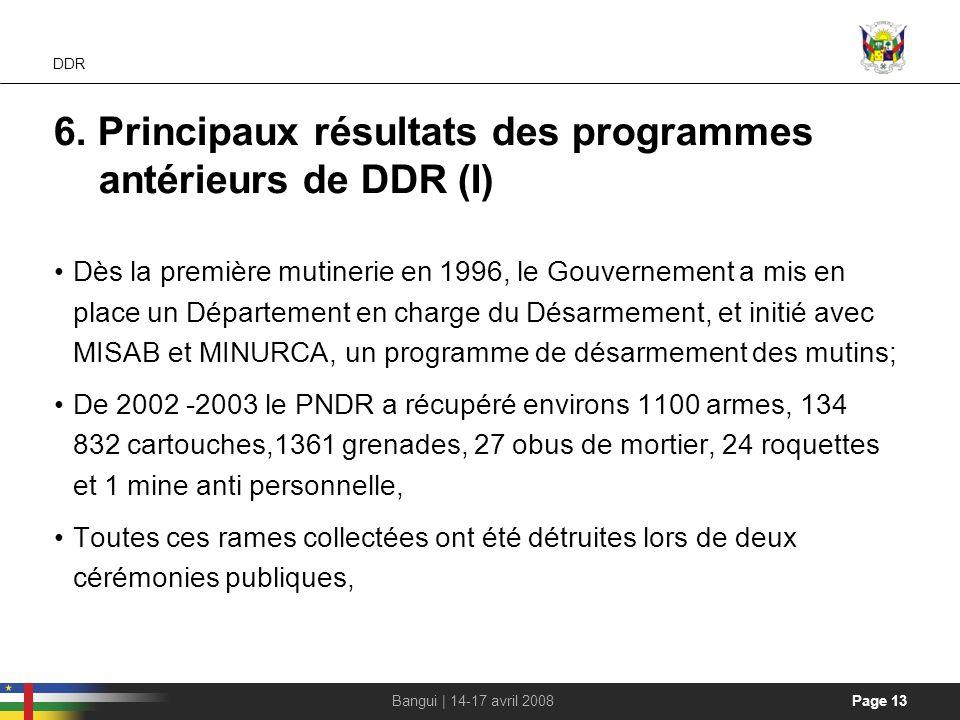 Page 13Bangui | 14-17 avril 2008 DDR 6. Principaux résultats des programmes antérieurs de DDR (I) Dès la première mutinerie en 1996, le Gouvernement a