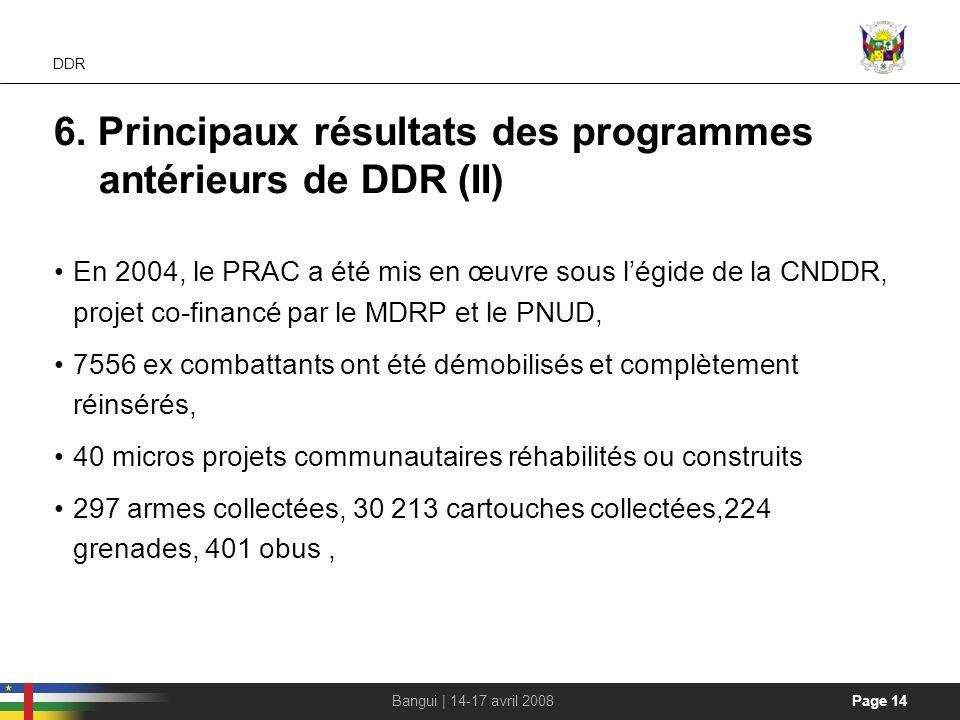 Page 14Bangui | 14-17 avril 2008 DDR 6. Principaux résultats des programmes antérieurs de DDR (II) En 2004, le PRAC a été mis en œuvre sous légide de