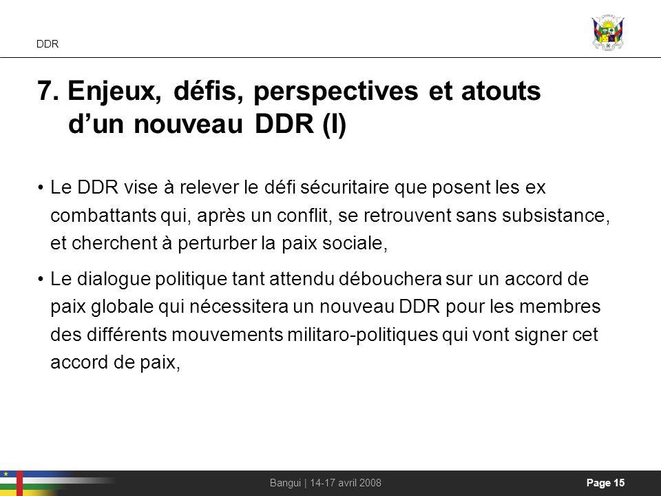 Page 15Bangui | 14-17 avril 2008 DDR 7. Enjeux, défis, perspectives et atouts dun nouveau DDR (I) Le DDR vise à relever le défi sécuritaire que posent